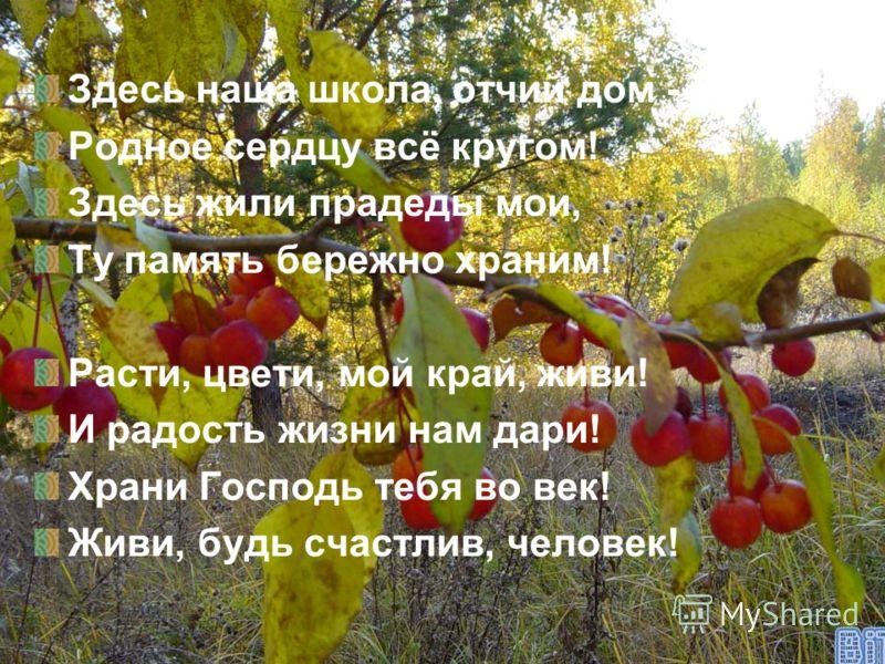 Здесь наша школа, отчий дом - Родное сердцу всё кругом! Здесь жили прадеды мои, Ту память бережно храним! Расти, цвети, мой край, живи! И радость жизни нам дари! Храни Господь тебя во век! Живи, будь счастлив, человек!