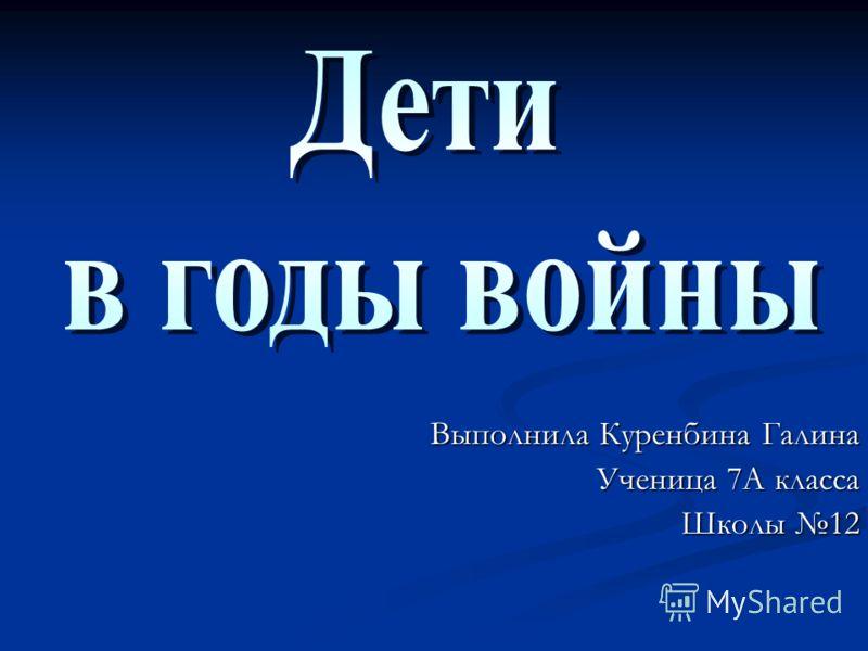 Выполнила Куренбина Галина Ученица 7А класса Школы 12