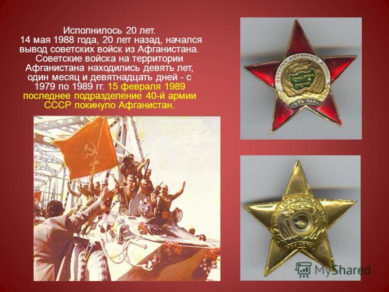 Исполнилось 20 лет. 14 мая 1988 года, 20 лет назад, начался вывод советских войск из Афганистана. Советские войска на территории Афганистана находились девять лет, один месяц и девятнадцать дней - с 1979 по 1989 гг. 15 февраля 1989 последнее подразде