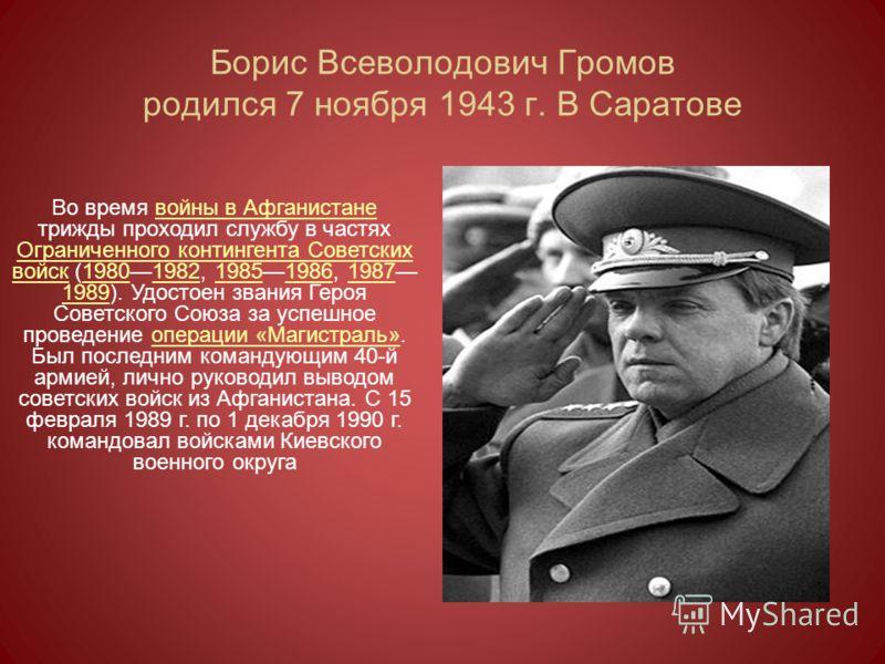 Борис Всеволодович Громов родился 7 ноября 1943 г. В Саратове Во время войны в Афганистане трижды проходил службу в частях Ограниченного контингента Советских войск (19801982, 19851986, 1987 1989). Удостоен звания Героя Советского Союза за успешное п