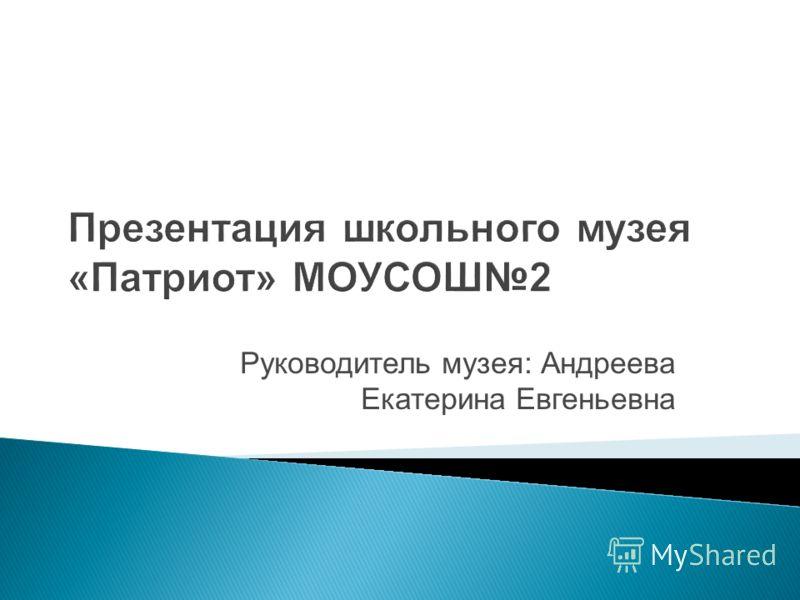 Презентация школьного музея «Патриот» МОУСОШ2 Руководитель музея: Андреева Екатерина Евгеньевна