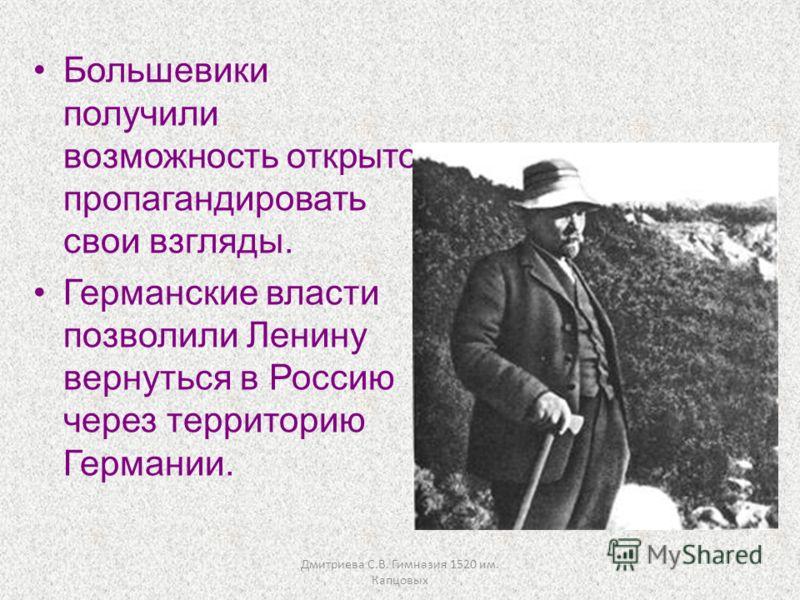 Дмитриева С.В. Гимназия 1520 им. Капцовых Большевики получили возможность открыто пропагандировать свои взгляды. Германские власти позволили Ленину вернуться в Россию через территорию Германии.
