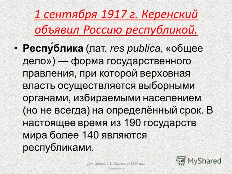 1 сентября 1917 г. Керенский объявил Россию республикой. Респу́блика (лат. res publica, «общее дело») форма государственного правления, при которой верховная власть осуществляется выборными органами, избираемыми населением (но не всегда) на определён