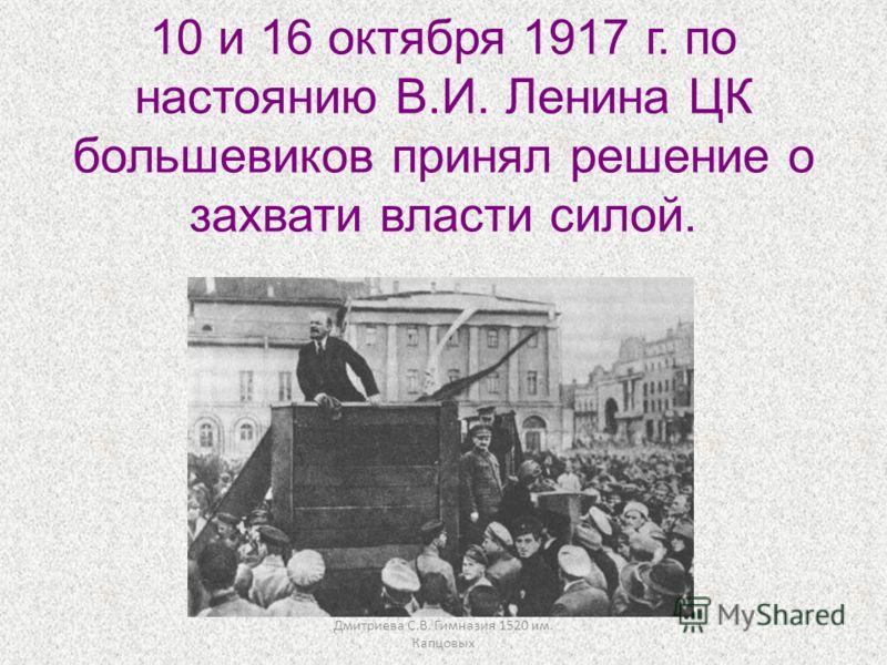 Дмитриева С.В. Гимназия 1520 им. Капцовых 10 и 16 октября 1917 г. по настоянию В.И. Ленина ЦК большевиков принял решение о захвати власти силой.