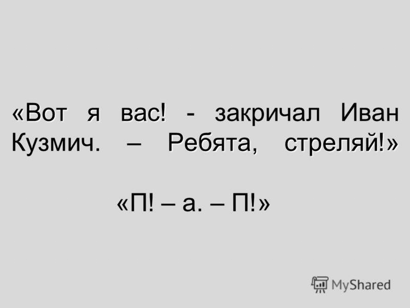 «Вот я вас! Ребята, стреляй!» «Вот я вас! - закричал Иван Кузмич. – Ребята, стреляй!» «П! – а. – П!»