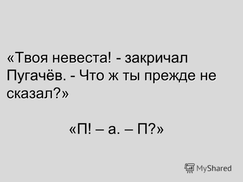 «Твоя невеста! Что ж ты прежде не сказал?» «Твоя невеста! - закричал Пугачёв. - Что ж ты прежде не сказал?» «П! – а. – П?»
