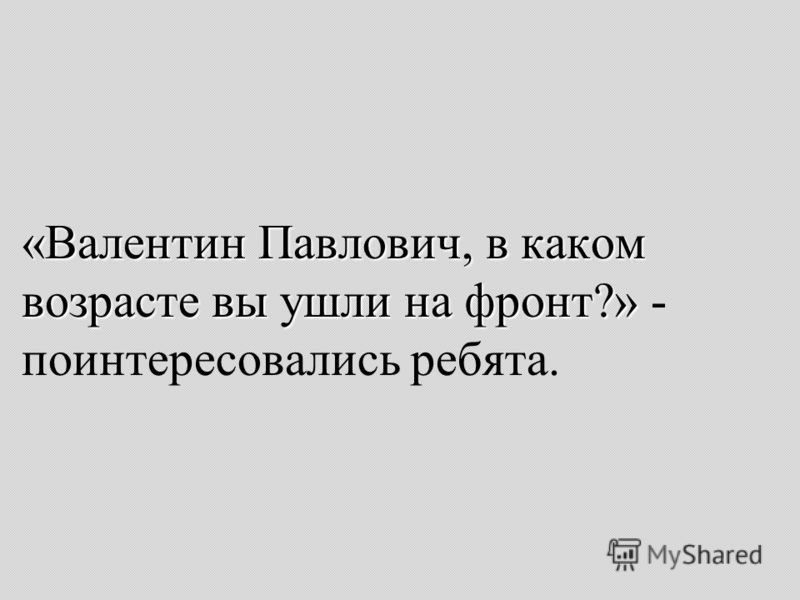 «Валентин Павлович, в каком возрасте вы ушли на фронт?» «Валентин Павлович, в каком возрасте вы ушли на фронт?» - поинтересовались ребята.