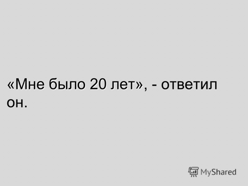 «Мне было 20 лет» «Мне было 20 лет», - ответил он.