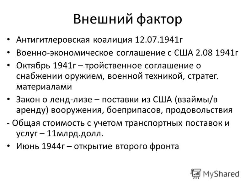 Внешний фактор Антигитлеровская коалиция 12.07.1941г Военно-экономическое соглашение с США 2.08 1941г Октябрь 1941г – тройственное соглашение о снабжении оружием, военной техникой, стратег. материалами Закон о ленд-лизе – поставки из США (взаймы/в ар
