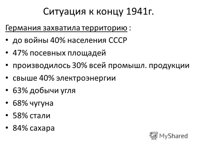 Ситуация к концу 1941г. Германия захватила территорию : до войны 40% населения СССР 47% посевных площадей производилось 30% всей промышл. продукции свыше 40% электроэнергии 63% добычи угля 68% чугуна 58% стали 84% сахара