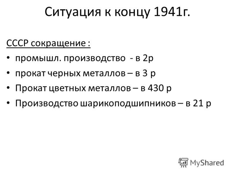 Ситуация к концу 1941г. СССР сокращение : промышл. производство - в 2р прокат черных металлов – в 3 р Прокат цветных металлов – в 430 р Производство шарикоподшипников – в 21 р