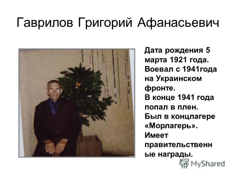 Гаврилов Григорий Афанасьевич Дата рождения 5 марта 1921 года. Воевал с 1941года на Украинском фронте. В конце 1941 года попал в плен. Был в концлагере «Морлагерь». Имеет правительственн ые награды.
