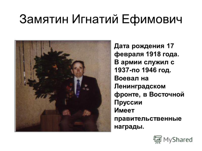 Замятин Игнатий Ефимович Дата рождения 17 февраля 1918 года. В армии служил с 1937-по 1946 год. Воевал на Ленинградском фронте, в Восточной Пруссии Имеет правительственные награды.