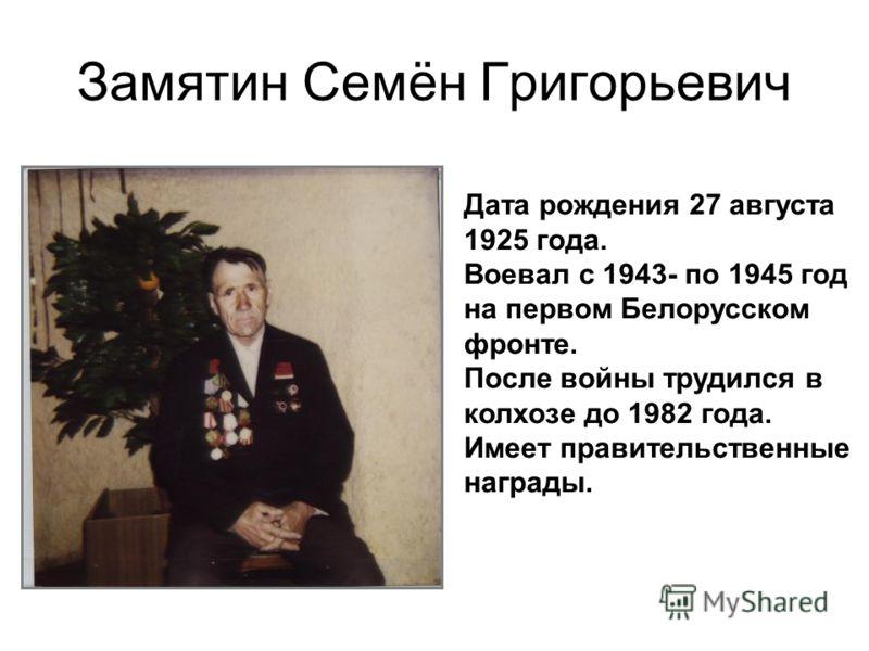 Замятин Семён Григорьевич Дата рождения 27 августа 1925 года. Воевал с 1943- по 1945 год на первом Белорусском фронте. После войны трудился в колхозе до 1982 года. Имеет правительственные награды.