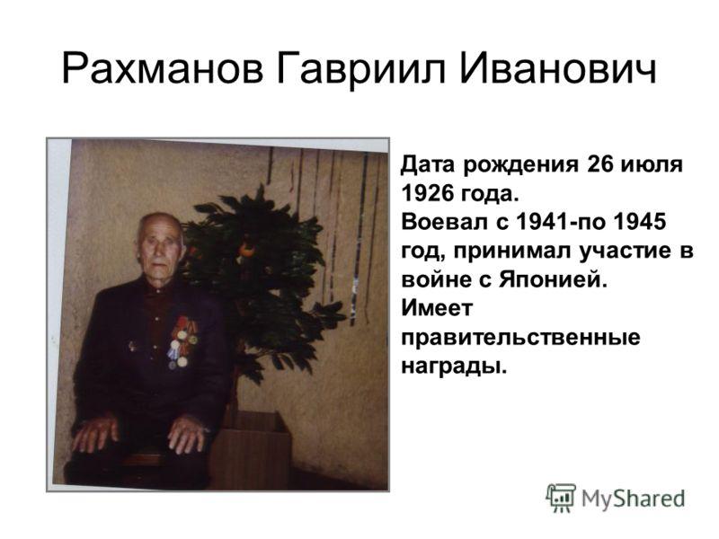 Рахманов Гавриил Иванович Дата рождения 26 июля 1926 года. Воевал с 1941-по 1945 год, принимал участие в войне с Японией. Имеет правительственные награды.