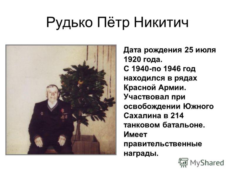 Рудько Пётр Никитич Дата рождения 25 июля 1920 года. С 1940-по 1946 год находился в рядах Красной Армии. Участвовал при освобождении Южного Сахалина в 214 танковом батальоне. Имеет правительственные награды.