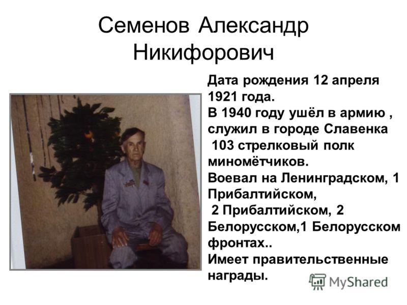 Семенов Александр Никифорович Дата рождения 12 апреля 1921 года. В 1940 году ушёл в армию, служил в городе Славенка 103 стрелковый полк миномётчиков. Воевал на Ленинградском, 1 Прибалтийском, 2 Прибалтийском, 2 Белорусском,1 Белорусском фронтах.. Име