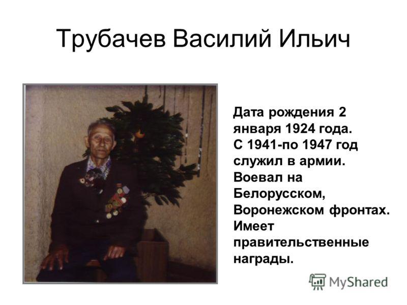 Трубачев Василий Ильич Дата рождения 2 января 1924 года. С 1941-по 1947 год служил в армии. Воевал на Белорусском, Воронежском фронтах. Имеет правительственные награды.