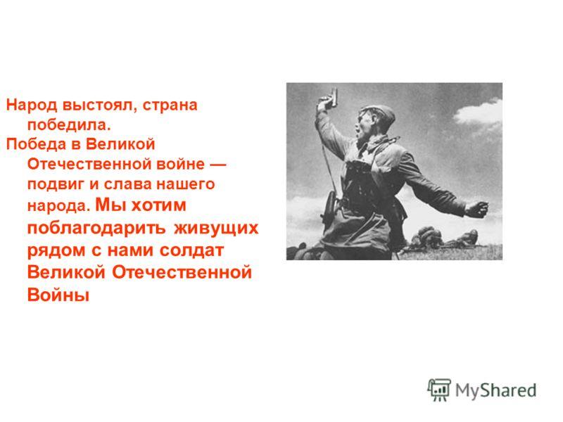 Народ выстоял, страна победила. Победа в Великой Отечественной войне подвиг и слава нашего народа. Мы хотим поблагодарить живущих рядом с нами солдат Великой Отечественной Войны