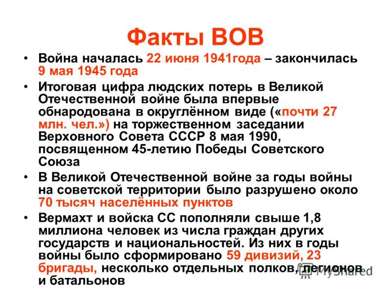 Факты ВОВ Война началась 22 июня 1941года – закончилась 9 мая 1945 года Итоговая цифра людских потерь в Великой Отечественной войне была впервые обнародована в округлённом виде («почти 27 млн. чел.») на торжественном заседании Верховного Совета СССР