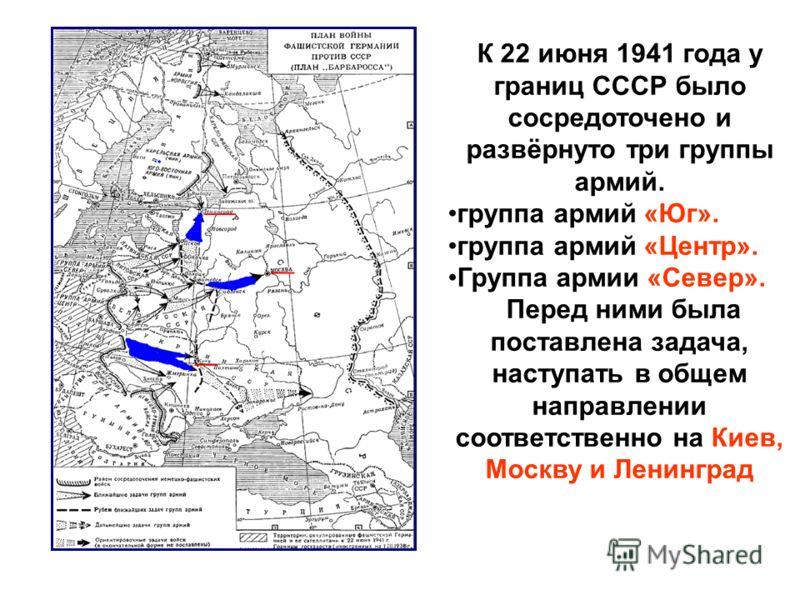К 22 июня 1941 года у границ СССР было сосредоточено и развёрнуто три группы армий. группа армий «Юг». группа армий «Центр». Группа армии «Север». Перед ними была поставлена задача, наступать в общем направлении соответственно на Киев, Москву и Ленин
