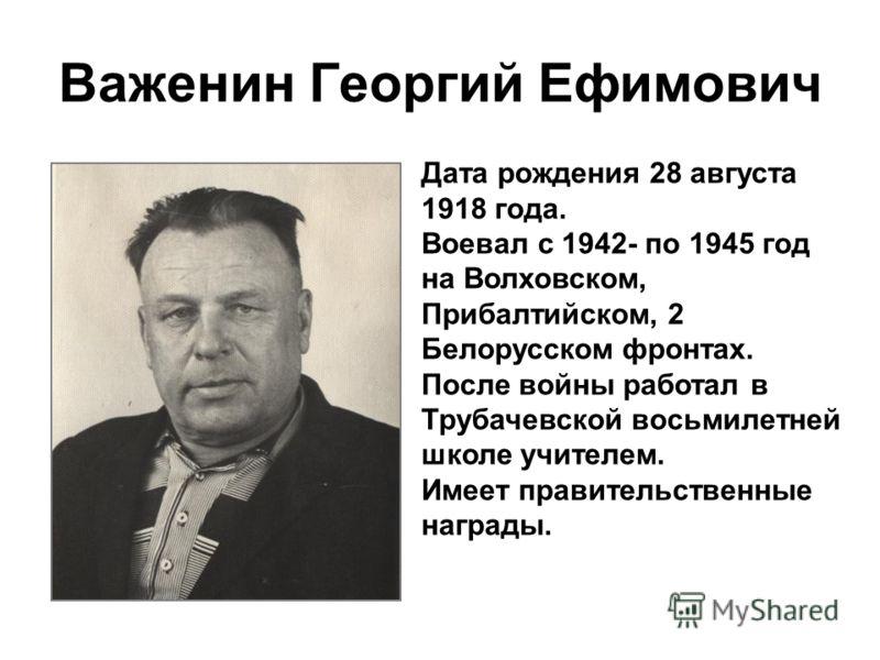 Важенин Георгий Ефимович Дата рождения 28 августа 1918 года. Воевал с 1942- по 1945 год на Волховском, Прибалтийском, 2 Белорусском фронтах. После войны работал в Трубачевской восьмилетней школе учителем. Имеет правительственные награды.