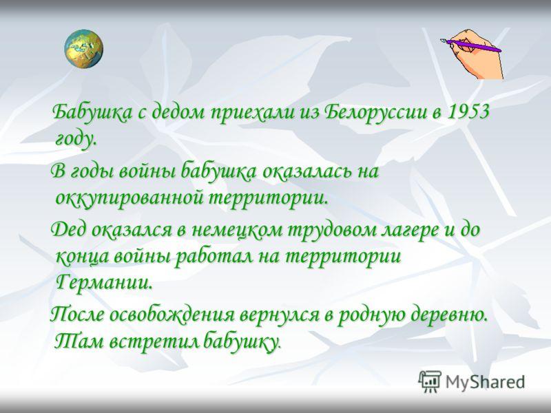Бабушка с дедом приехали из Белоруссии в 1953 году. Бабушка с дедом приехали из Белоруссии в 1953 году. В годы войны бабушка оказалась на оккупированной территории. В годы войны бабушка оказалась на оккупированной территории. Дед оказался в немецком