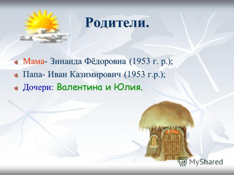 Родители. Мама- Зинаида Фёдоровна (1953 г. р.); Папа- Иван Казимирович (1953 г.р.); Дочери: Валентина и Юлия.