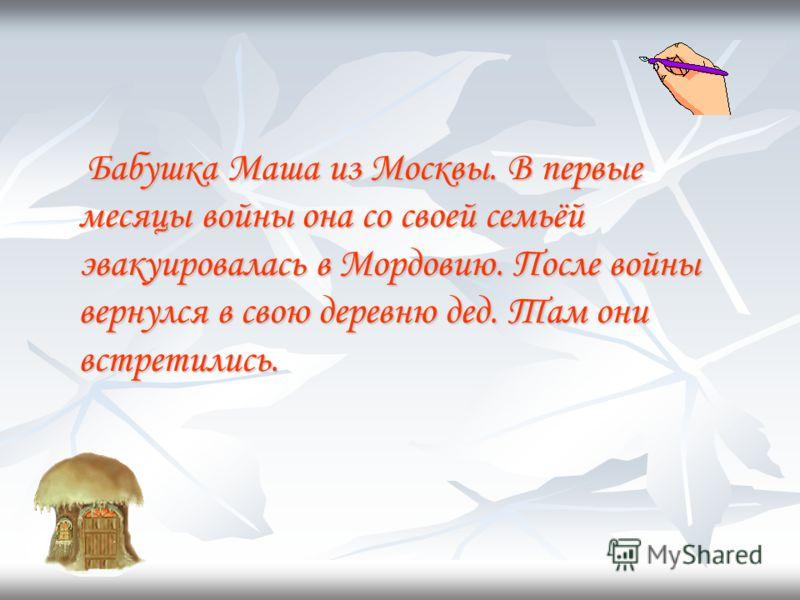 Бабушка Маша из Москвы. В первые месяцы войны она со своей семьёй эвакуировалась в Мордовию. После войны вернулся в свою деревню дед. Там они встретились.