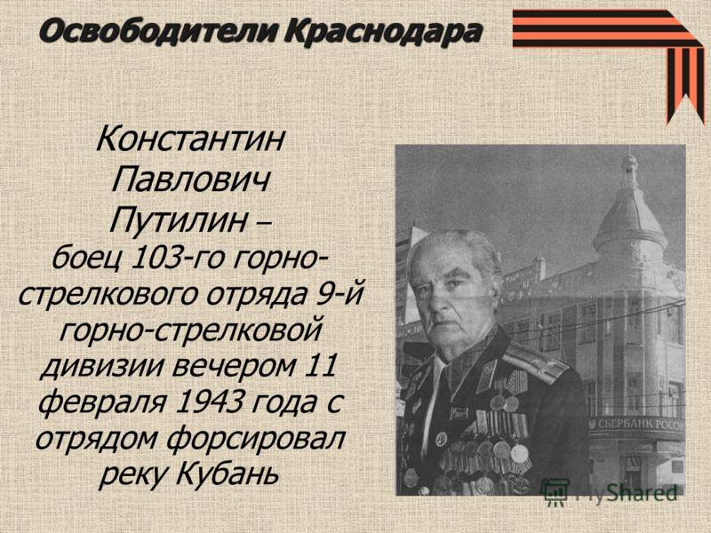 Константин Павлович Путилин – боец 103-го горно- стрелкового отряда 9-й горно-стрелковой дивизии вечером 11 февраля 1943 года с отрядом форсировал реку Кубань Освободители Краснодара