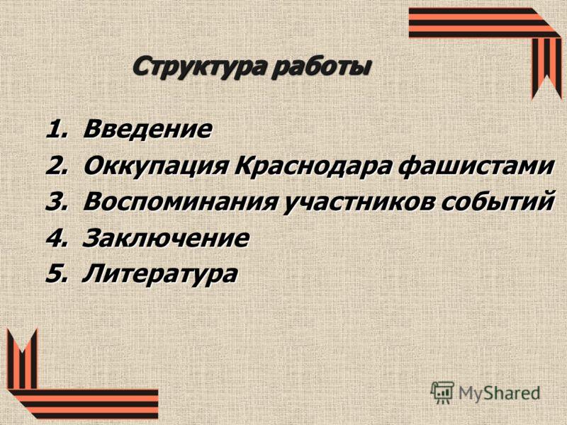 Структура работы 1.Введение 2.Оккупация Краснодара фашистами 3.Воспоминания участников событий 4.Заключение 5.Литература