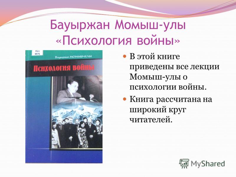 Бауыржан Момыш-улы «Психология войны» В этой книге приведены все лекции Момыш-улы о психологии войны. Книга рассчитана на широкий круг читателей.