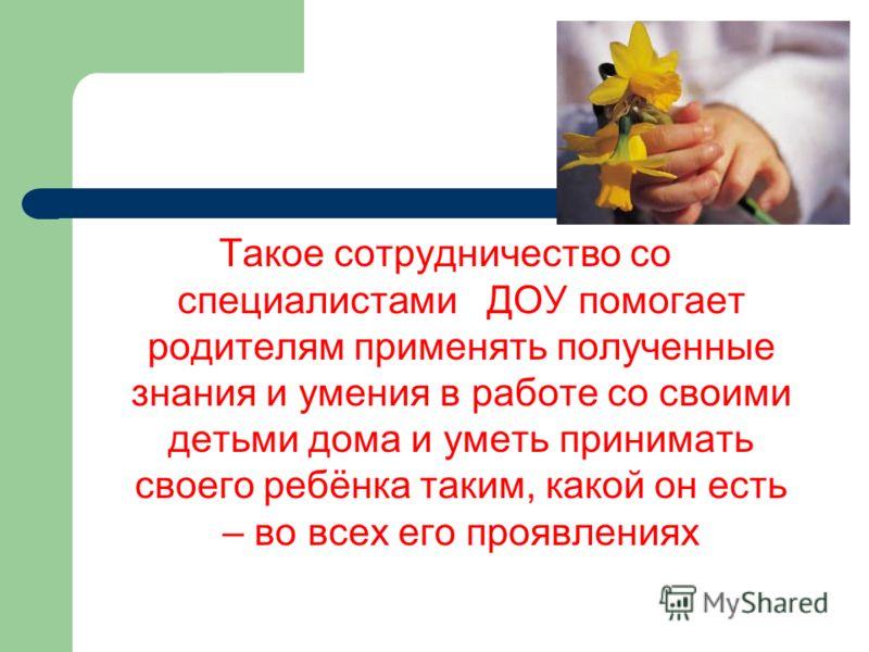 Такое сотрудничество со специалистами ДОУ помогает родителям применять полученные знания и умения в работе со своими детьми дома и уметь принимать своего ребёнка таким, какой он есть – во всех его проявлениях