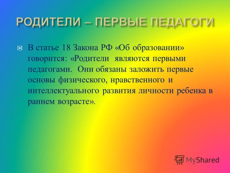 В статье 18 Закона РФ « Об образовании » говорится : « Родители являются первыми педагогами. Они обязаны заложить первые основы физического, нравственного и интеллектуального развития личности ребенка в раннем возрасте ».