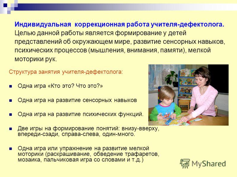 Индивидуальная коррекционная работа учителя-дефектолога. Целью данной работы является формирование у детей представлений об окружающем мире, развитие сенсорных навыков, психических процессов (мышления, внимания, памяти), мелкой моторики рук. Структур
