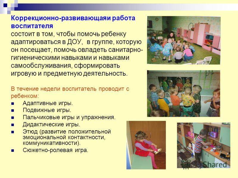 Коррекционно-развивающаяи работа воспитателя состоит в том, чтобы помочь ребенку адаптироваться в ДОУ, в группе, которую он посещает, помочь овладеть санитарно- гигиеническими навыками и навыками самообслуживания, сформировать игровую и предметную де