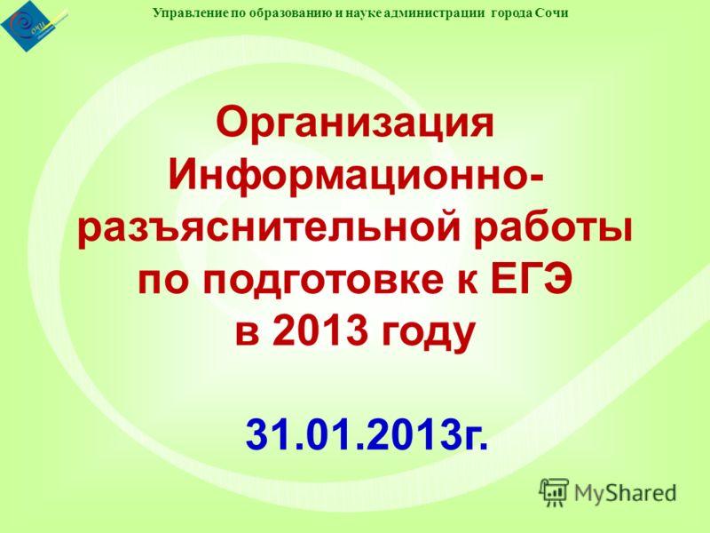 Управление по образованию и науке администрации города Сочи Организация Информационно- разъяснительной работы по подготовке к ЕГЭ в 2013 году 31.01.2013г.