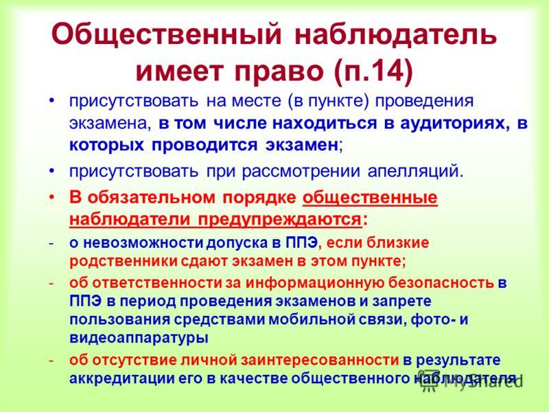 Общественный наблюдатель имеет право (п.14) присутствовать на месте (в пункте) проведения экзамена, в том числе находиться в аудиториях, в которых проводится экзамен; присутствовать при рассмотрении апелляций. В обязательном порядке общественные набл