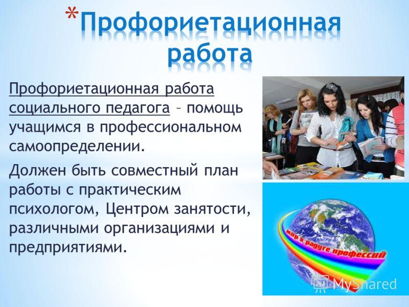 Профориетационная работа социального педагога – помощь учащимся в профессиональном самоопределении. Должен быть совместный план работы с практическим психологом, Центром занятости, различными организациями и предприятиями.