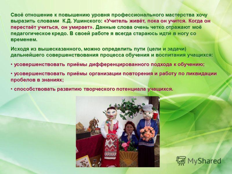 Своё отношение к повышению уровня профессионального мастерства хочу выразить словами К.Д. Ушинского: «Учитель живёт, пока он учится. Когда он перестаёт учиться, он умирает». Данные слова очень четко отражают моё педагогическое кредо. В своей работе я