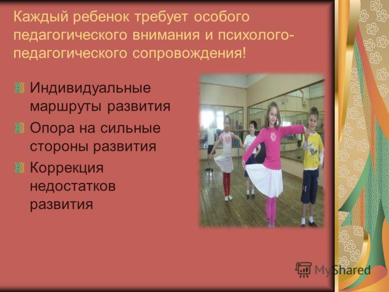 Каждый ребенок требует особого педагогического внимания и психолого- педагогического сопровождения! Индивидуальные маршруты развития Опора на сильные стороны развития Коррекция недостатков развития