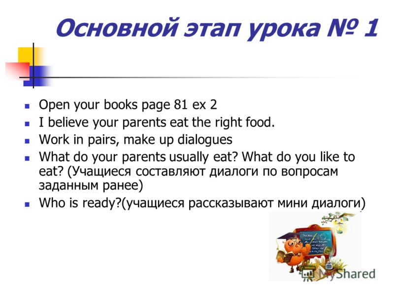 Основной этап урока 1 Open your books page 81 ex 2 I believe your parents eat the right food. Work in pairs, make up dialogues What do your parents usually eat? What do you like to eat? (Учащиеся составляют диалоги по вопросам заданным ранее) Who is