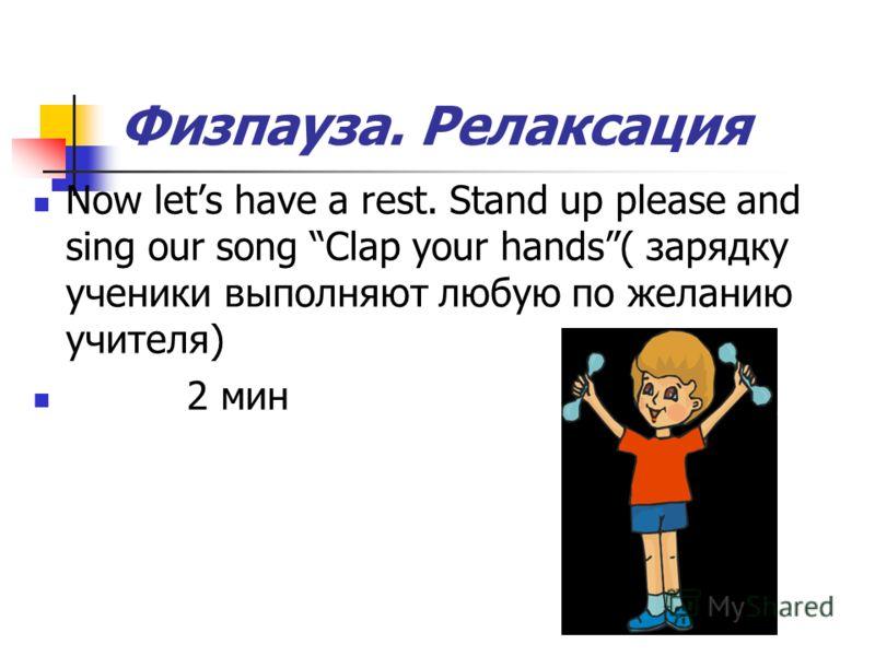 Физпауза. Релаксация Now lets have a rest. Stand up please and sing our song Clap your hands( зарядку ученики выполняют любую по желанию учителя) 2 мин