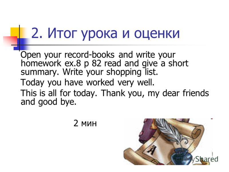 2. Итог урока и оценки Open your record-books and write your homework ex.8 p 82 read and give a short summary. Write your shopping list. Today you have worked very well. This is all for today. Thank you, my dear friends and good bye. 2 мин