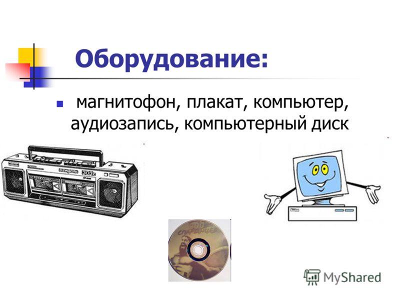 Оборудование: магнитофон, плакат, компьютер, аудиозапись, компьютерный диск