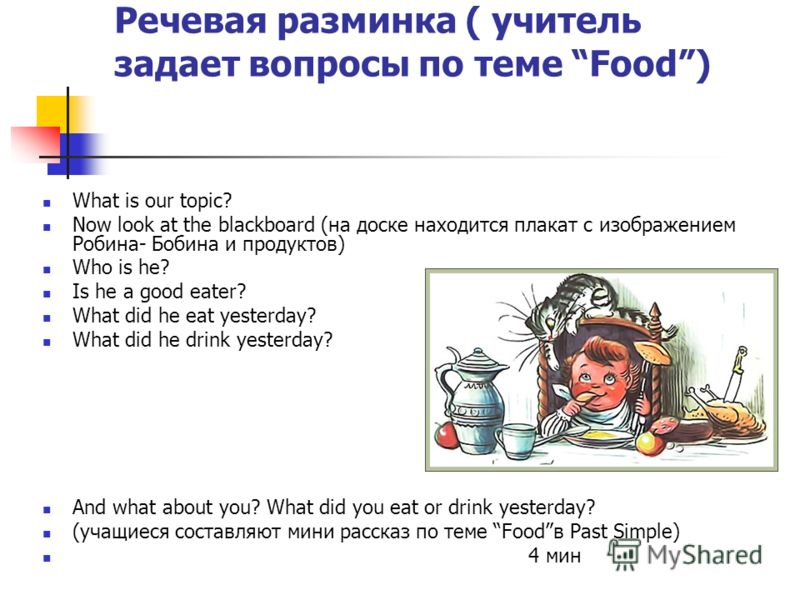 Речевая разминка ( учитель задает вопросы по теме Food) What is our topic? Now look at the blackboard (на доске находится плакат с изображением Робина- Бобина и продуктов) Who is he? Is he a good eater? What did he eat yesterday? What did he drink ye