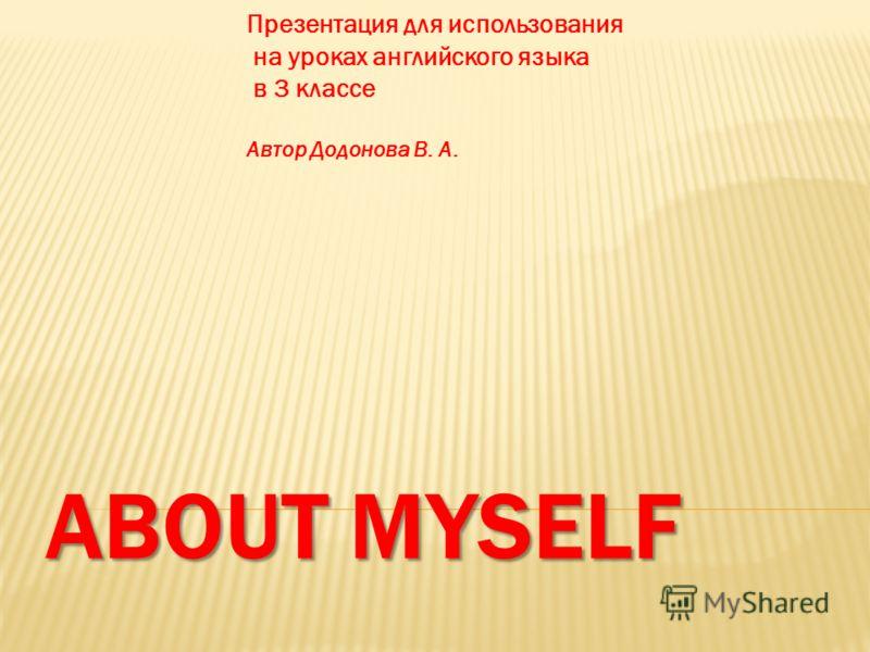ABOUT MYSELF Презентация для использования на уроках английского языка в 3 классе Автор Додонова В. А.