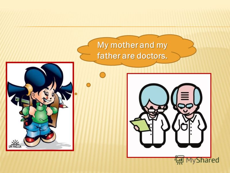 My mother and my father are doctors.