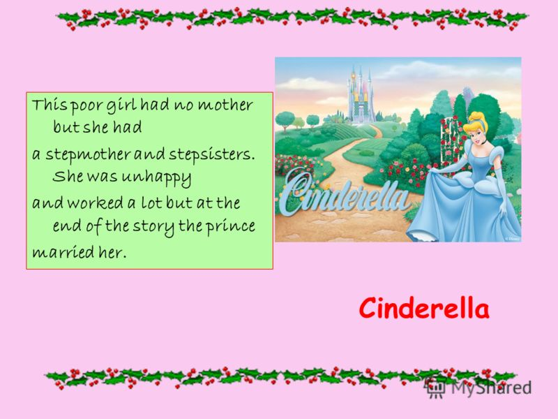 This poor girl had no mother but she had a stepmother and stepsisters. She was unhappy and worked a lot but at the end of the story the prince married her. Cinderella