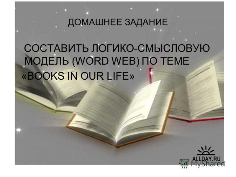 ДОМАШНЕЕ ЗАДАНИЕ СОСТАВИТЬ ЛОГИКО-СМЫСЛОВУЮ МОДЕЛЬ (WORD WEB) ПО ТЕМЕ «BOOKS IN OUR LIFE»